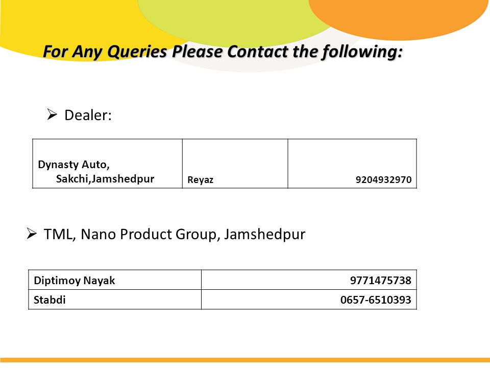 For Any Queries Please Contact the following: For Any Queries Please Contact the following: Diptimoy Nayak9771475738 Stabdi0657-6510393  Dealer:  TML, Nano Product Group, Jamshedpur Dynasty Auto, Sakchi,Jamshedpur Reyaz9204932970