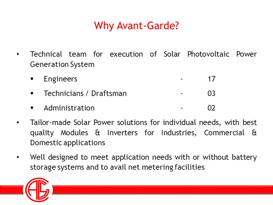 Technical team for execution of Solar Photovoltaic Power Generation System  Engineers - 17  Technicians / Draftsman -03  Administration-02 Tailor-made Solar Power solutions for individual needs, with best quality Modules & Inverters for Industries, Commercial & Domestic applications Well designed to meet application needs with or without battery storage systems and to avail net metering facilities Why Avant-Garde