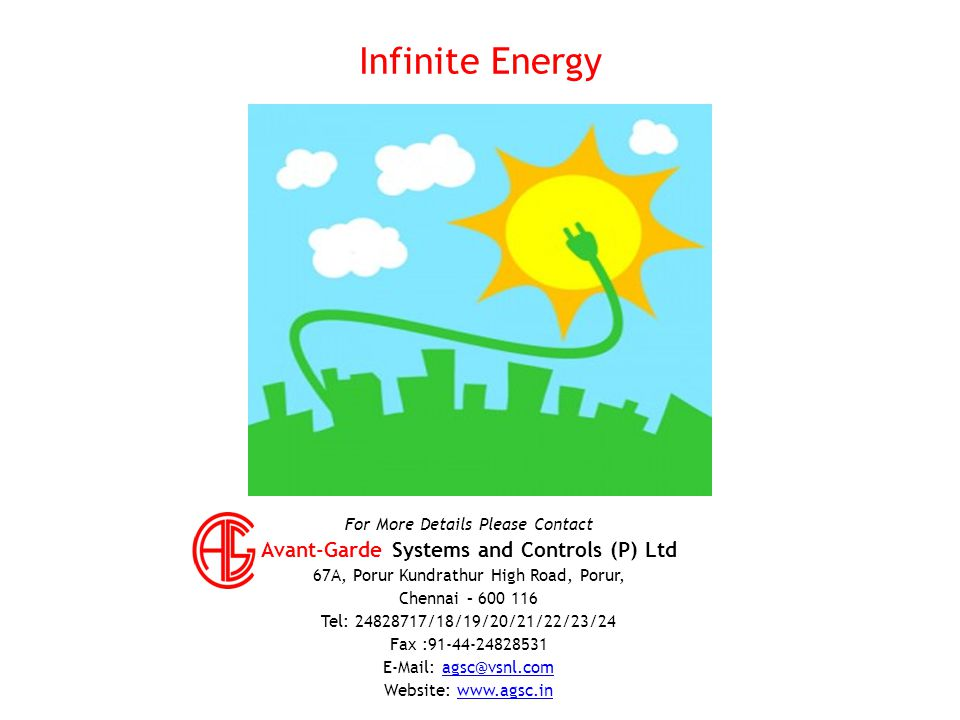 For More Details Please Contact Avant-Garde Systems and Controls (P) Ltd 67A, Porur Kundrathur High Road, Porur, Chennai – 600 116 Tel: 24828717/18/19/20/21/22/23/24 Fax :91-44-24828531 E-Mail: agsc@vsnl.comagsc@vsnl.com Website: www.agsc.inwww.agsc.in Infinite Energy