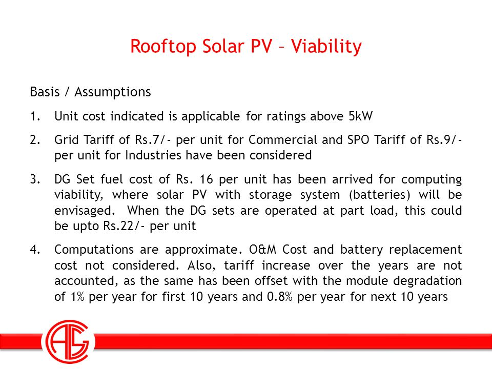 Rooftop Solar PV – Viability Basis / Assumptions 1.Unit cost indicated is applicable for ratings above 5kW 2.Grid Tariff of Rs.7/- per unit for Commercial and SPO Tariff of Rs.9/- per unit for Industries have been considered 3.DG Set fuel cost of Rs.