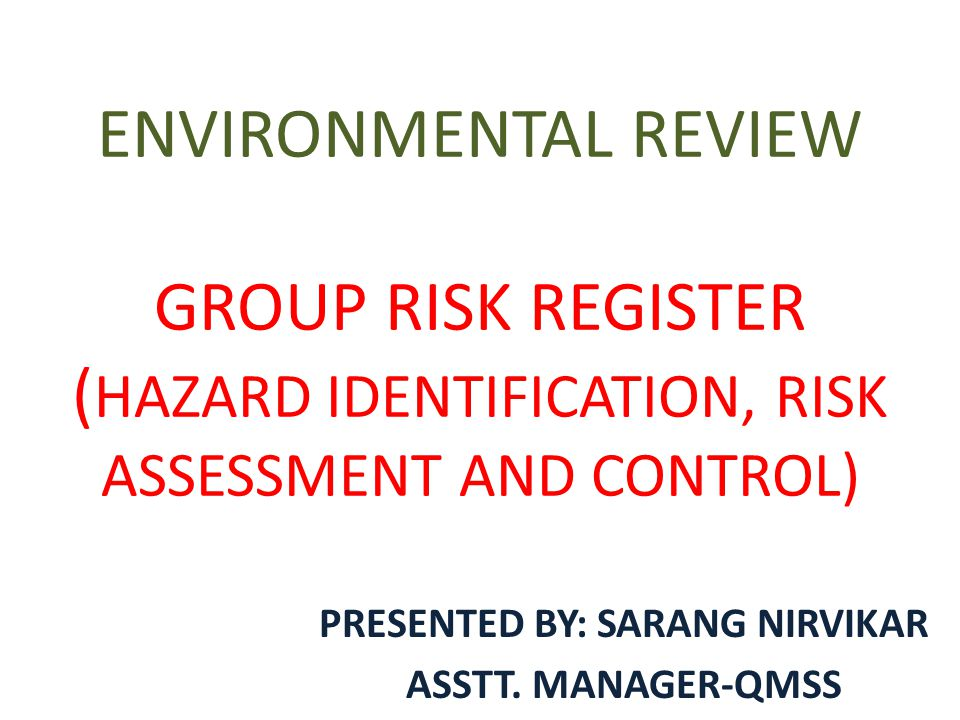ENVIRONMENTAL REVIEW GROUP RISK REGISTER ( HAZARD IDENTIFICATION, RISK ASSESSMENT AND CONTROL) PRESENTED BY: SARANG NIRVIKAR ASSTT.