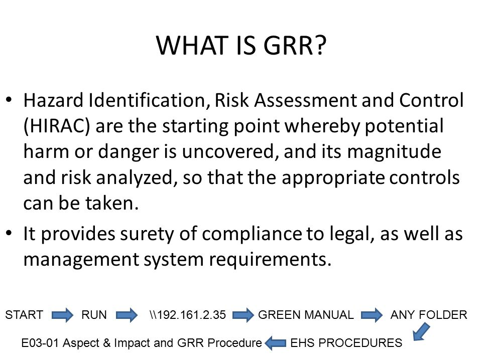 WHAT IS GRR? Hazard Identification, Risk Assessment and Control (HIRAC) are the starting point whereby potential harm or danger is uncovered, and its