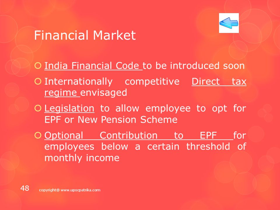 Financial Market  Public Debt Management Agency (PDMA) will be set up to monitor external and domestic borrowings  Legislation + Amendment of Government Securities Act and the RBI Act - Finance Bill, 2015  Forward Markets commission to be merged with SEBI  Section-6 of FEMA to be amended to provide control on capital flows  Establishment of Sector-neutral financial redressal agency to address grievance against all financial service providers copyright@ www.upscpatrika.com 47