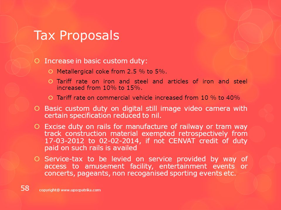 Tax Proposals  To mitigate the problem being faced by many genuine charitable institutions, it is proposed to modify the ceiling on receipts from activities in the nature of trade, commerce or business to 20% of the total receipts from the existing ceiling of Rs 25 lakh  Most provisions of Direct Taxes Code have already been included in the Income-tax Act, therefore, no great merit in going ahead with the Direct Taxes Code as it exists today  Direct tax proposals to result in revenue loss of `8315 crore, whereas the proposals in indirect taxes are expected to yield Rs 23383 crore.