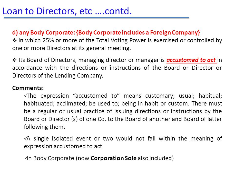 Loan to Directors, etc ….contd. d) any Body Corporate: {Body Corporate includes a Foreign Company}  in which 25% or more of the Total Voting Power is