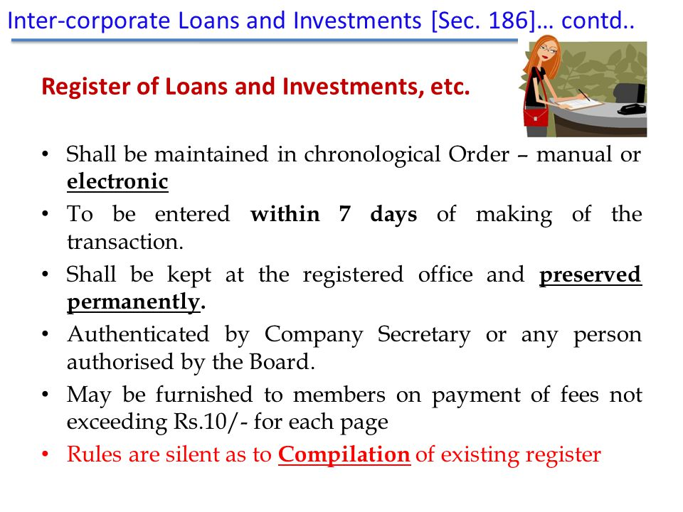 Register of Loans and Investments, etc. Shall be maintained in chronological Order – manual or electronic To be entered within 7 days of making of the