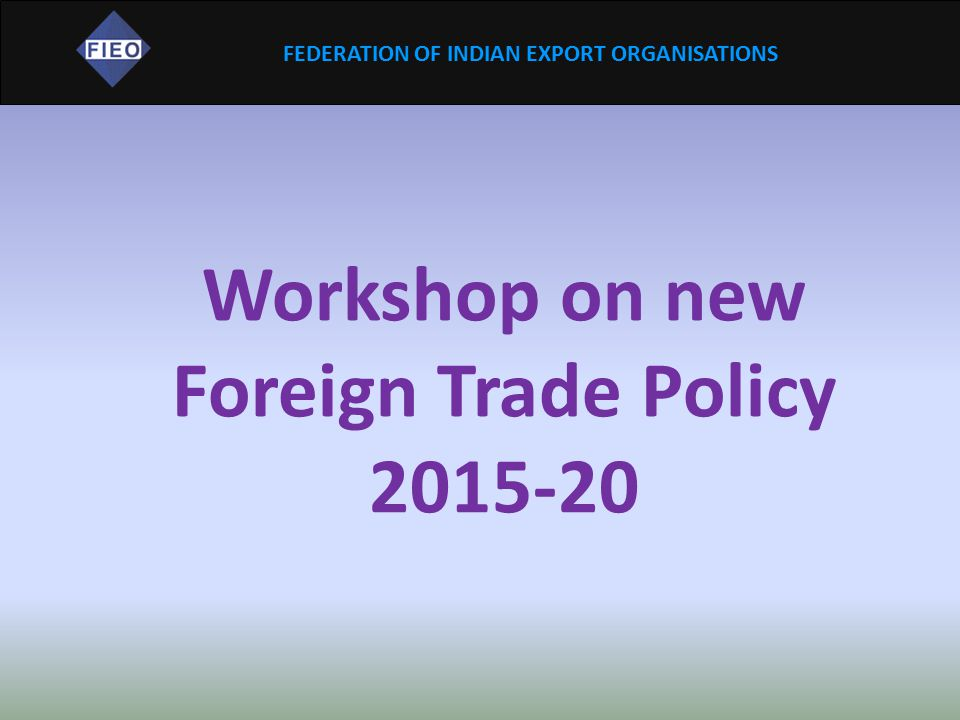 FEDERATION OF INDIAN EXPORT ORGANISATIONS Workshop on new Foreign Trade Policy 2015-20