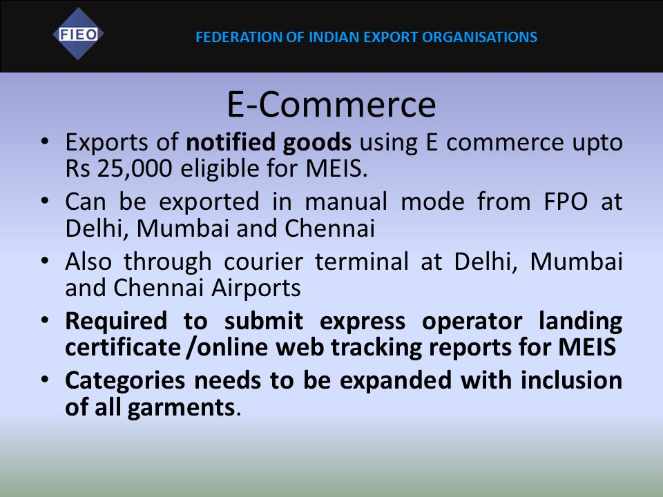 FEDERATION OF INDIAN EXPORT ORGANISATIONS E-Commerce Exports of notified goods using E commerce upto Rs 25,000 eligible for MEIS. Can be exported in m