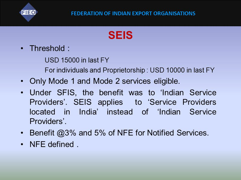 FEDERATION OF INDIAN EXPORT ORGANISATIONS SEIS Threshold : USD 15000 in last FY For individuals and Proprietorship : USD 10000 in last FY Only Mode 1