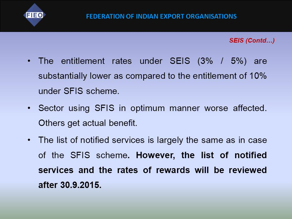 FEDERATION OF INDIAN EXPORT ORGANISATIONS SEIS (Contd…) The entitlement rates under SEIS (3% / 5%) are substantially lower as compared to the entitlem