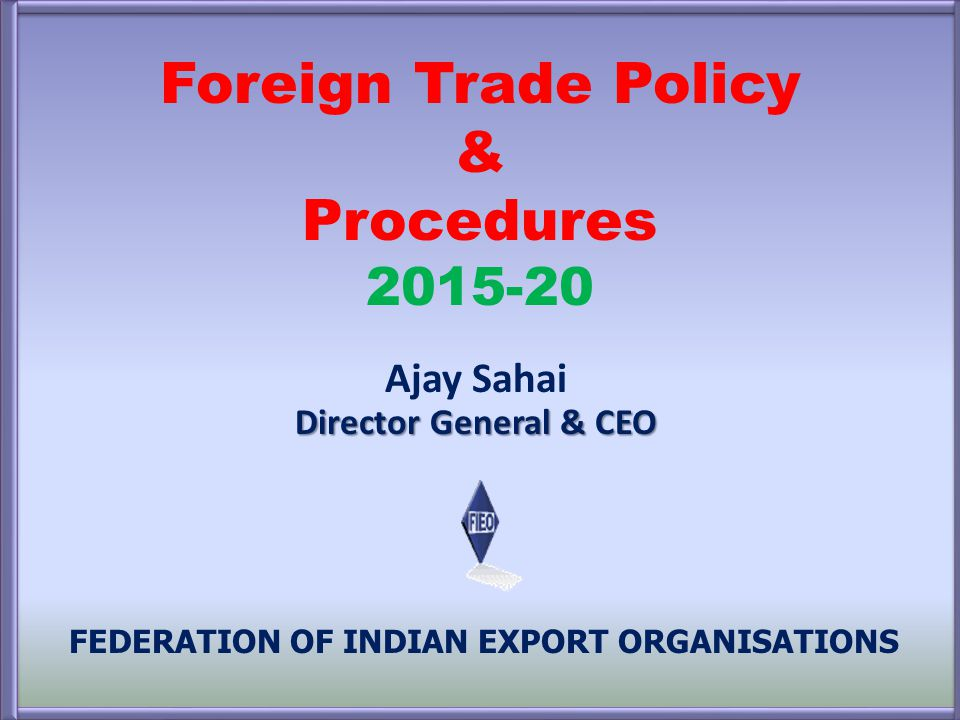 Foreign Trade Policy & Procedures 2015-20 FEDERATION OF INDIAN EXPORT ORGANISATIONS Director General & CEO Ajay Sahai Director General & CEO