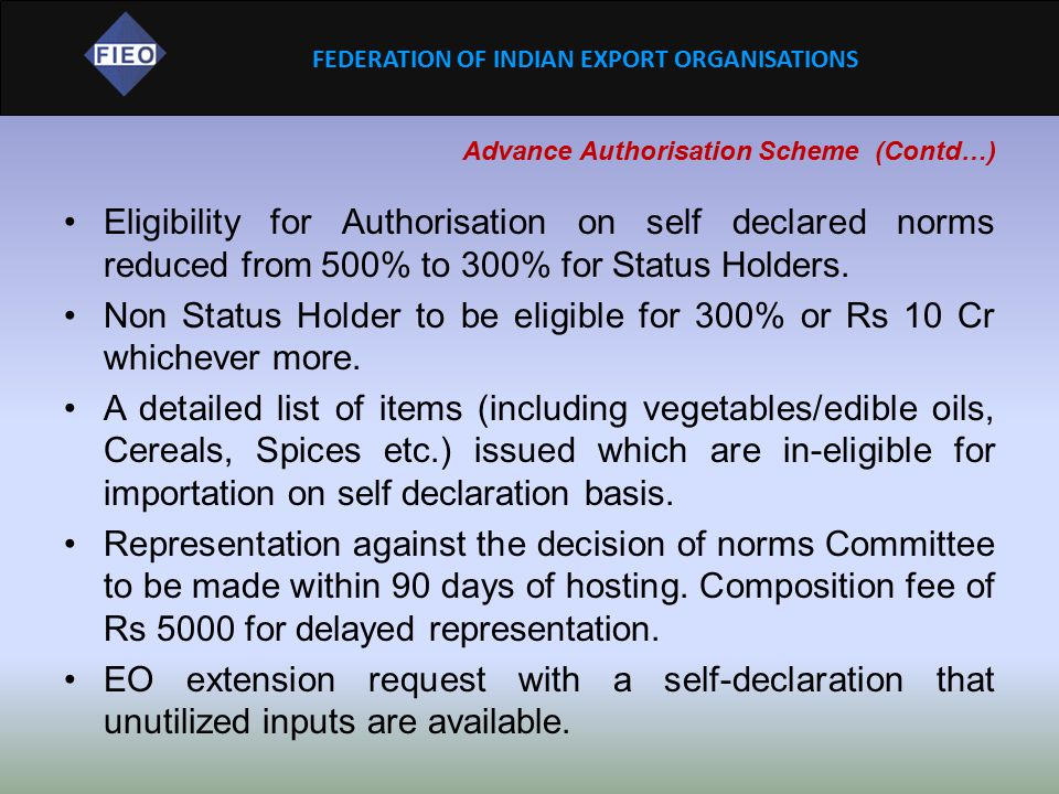 FEDERATION OF INDIAN EXPORT ORGANISATIONS Advance Authorisation Scheme (Contd…) Eligibility for Authorisation on self declared norms reduced from 500%