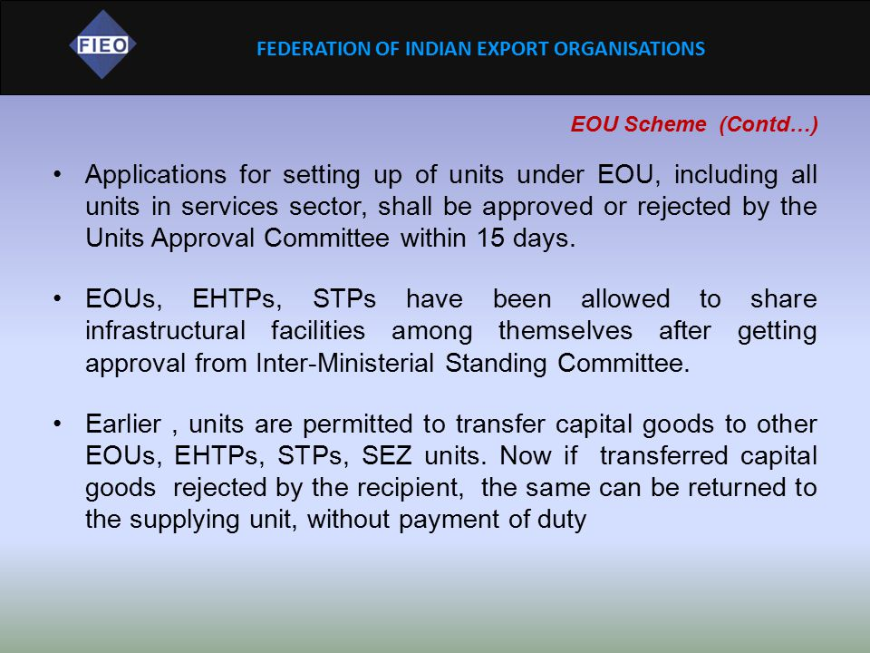 FEDERATION OF INDIAN EXPORT ORGANISATIONS EOU Scheme (Contd…) Applications for setting up of units under EOU, including all units in services sector,