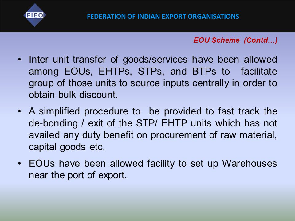 FEDERATION OF INDIAN EXPORT ORGANISATIONS EOU Scheme (Contd…) Inter unit transfer of goods/services have been allowed among EOUs, EHTPs, STPs, and BTP