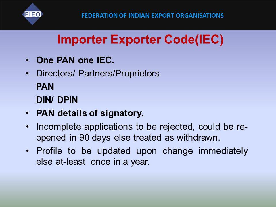 FEDERATION OF INDIAN EXPORT ORGANISATIONS Importer Exporter Code(IEC) One PAN one IEC. Directors/ Partners/Proprietors PAN DIN/ DPIN PAN details of si