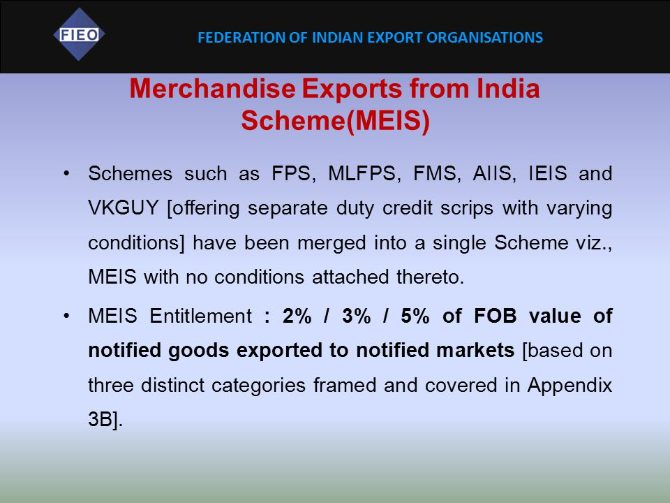 FEDERATION OF INDIAN EXPORT ORGANISATIONS MEIS (Contd…) Country Groups: Category A: Traditional Markets (30) - European Union (28), USA, Canada Category B: Emerging & Focus Markets (139): Africa (55), Latin America and Mexico (45), CIS countries (12), Turkey and West Asian countries (13), ASEAN countries (10), Japan, South Korea, China, Taiwan, Category C: Other Markets (70).
