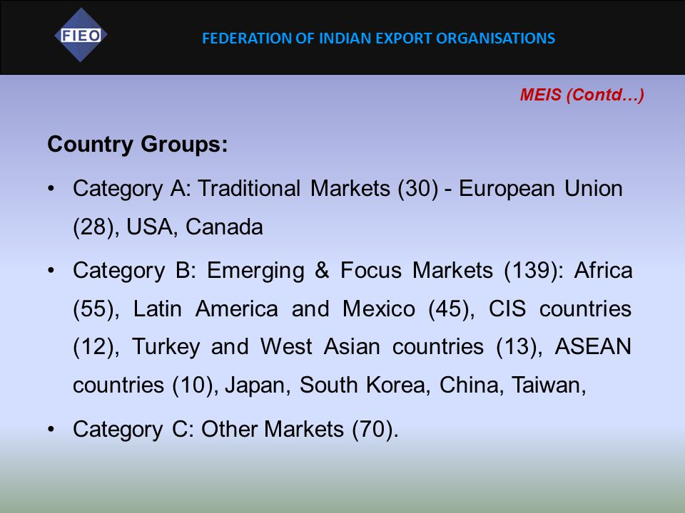 FEDERATION OF INDIAN EXPORT ORGANISATIONS MEIS (Contd…) Country Groups: Category A: Traditional Markets (30) - European Union (28), USA, Canada Catego
