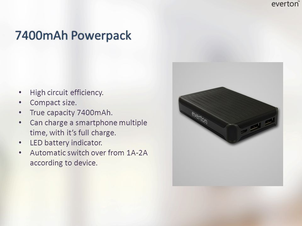 High circuit efficiency. Compact size. True capacity 7400mAh. Can charge a smartphone multiple time, with it's full charge. LED battery indicator. Aut