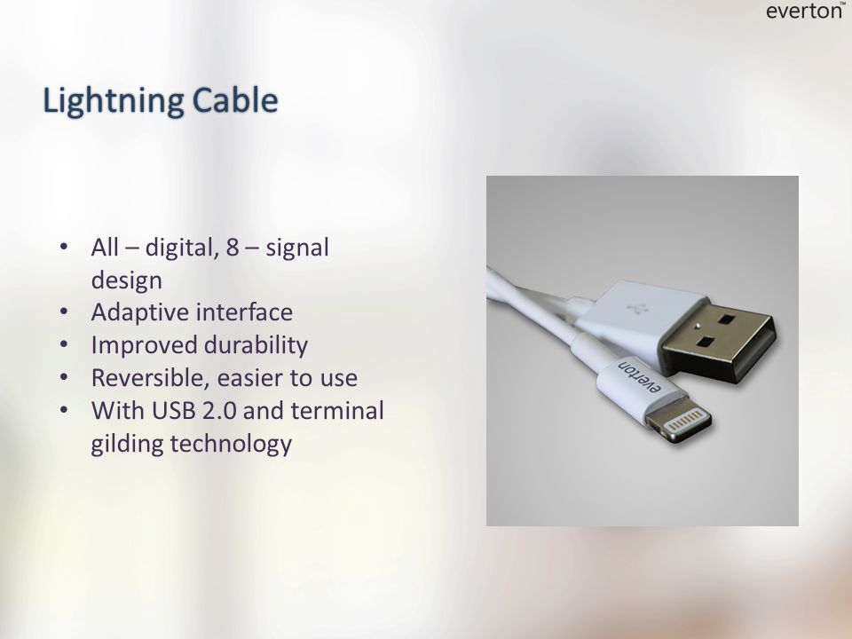 All – digital, 8 – signal design Adaptive interface Improved durability Reversible, easier to use With USB 2.0 and terminal gilding technology Lightning Cable