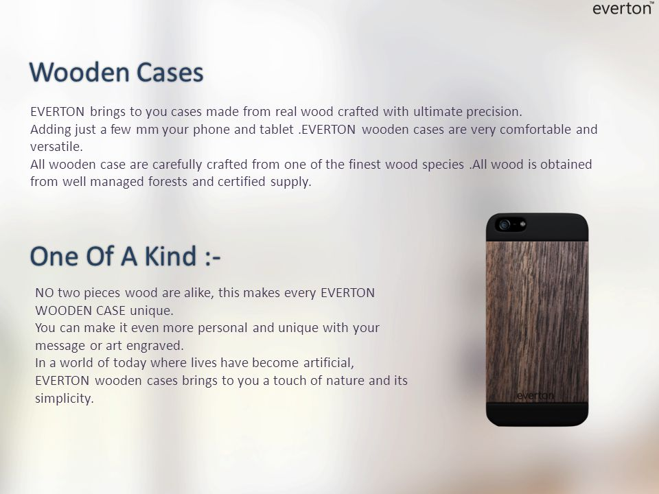 EVERTON brings to you cases made from real wood crafted with ultimate precision.