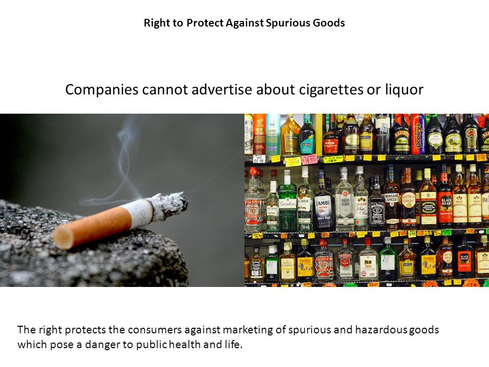 Right to Protect Against Spurious Goods Companies cannot advertise about cigarettes or liquor The right protects the consumers against marketing of sp