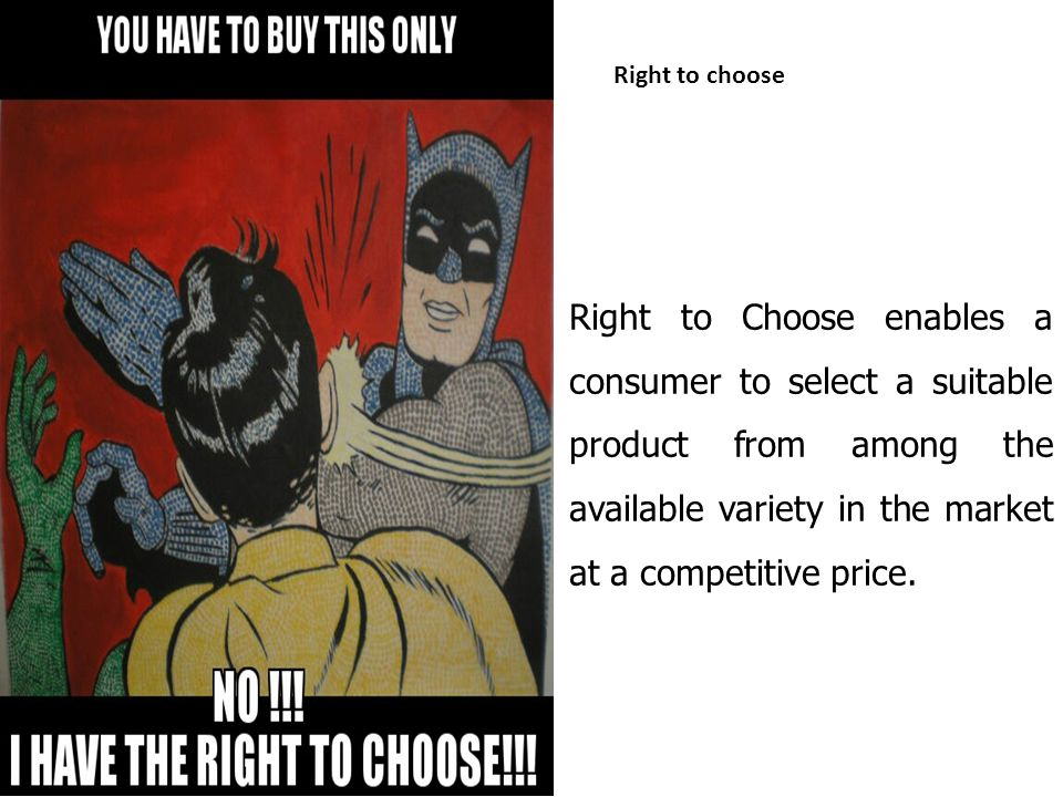 Right to choose Right to Choose enables a consumer to select a suitable product from among the available variety in the market at a competitive price.
