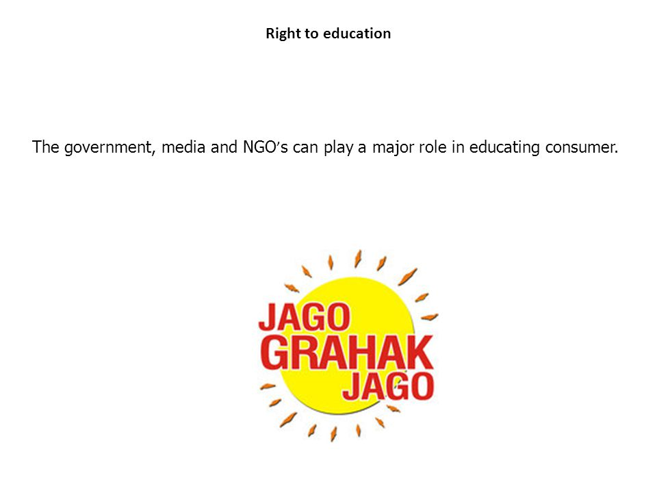 Right to education The government, media and NGO ' s can play a major role in educating consumer.