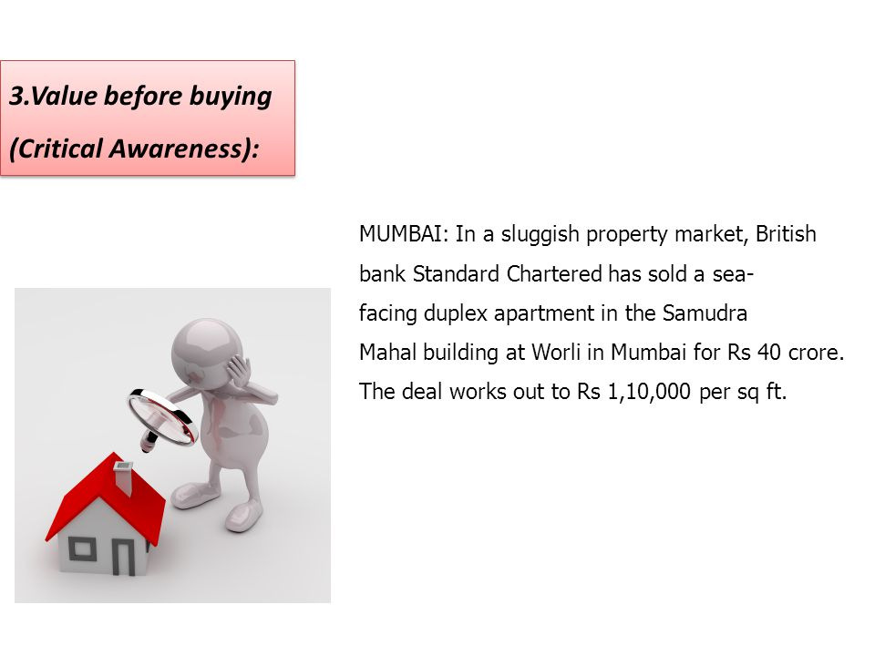 3.Value before buying (Critical Awareness): 3.Value before buying (Critical Awareness): MUMBAI: In a sluggish property market, British bank Standard C