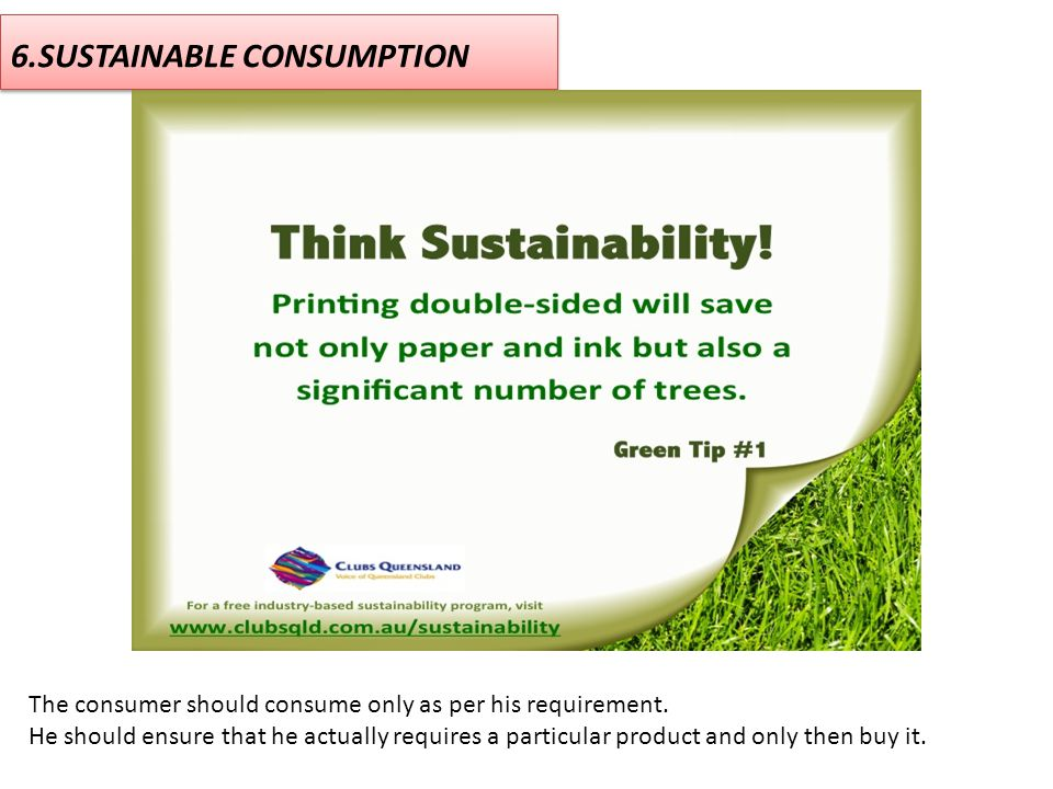 6.SUSTAINABLE CONSUMPTION The consumer should consume only as per his requirement. He should ensure that he actually requires a particular product and