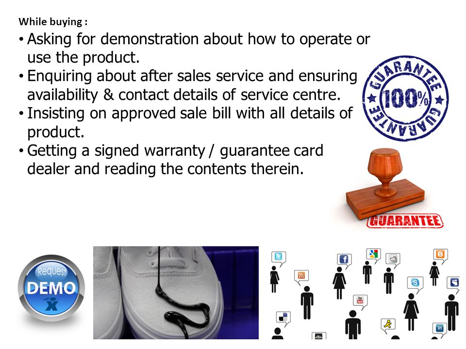 While buying : Asking for demonstration about how to operate or use the product. Enquiring about after sales service and ensuring availability & conta