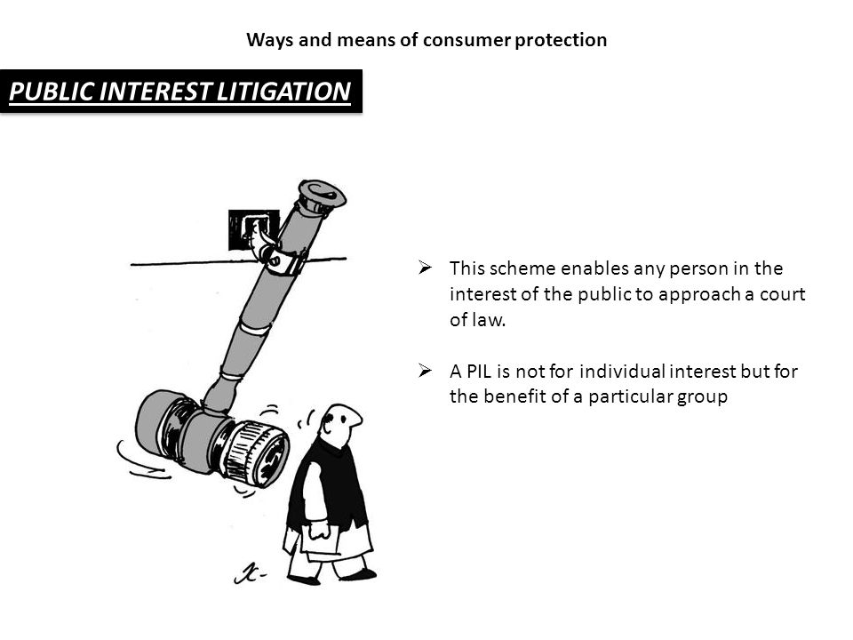 PUBLIC INTEREST LITIGATION Ways and means of consumer protection  This scheme enables any person in the interest of the public to approach a court of