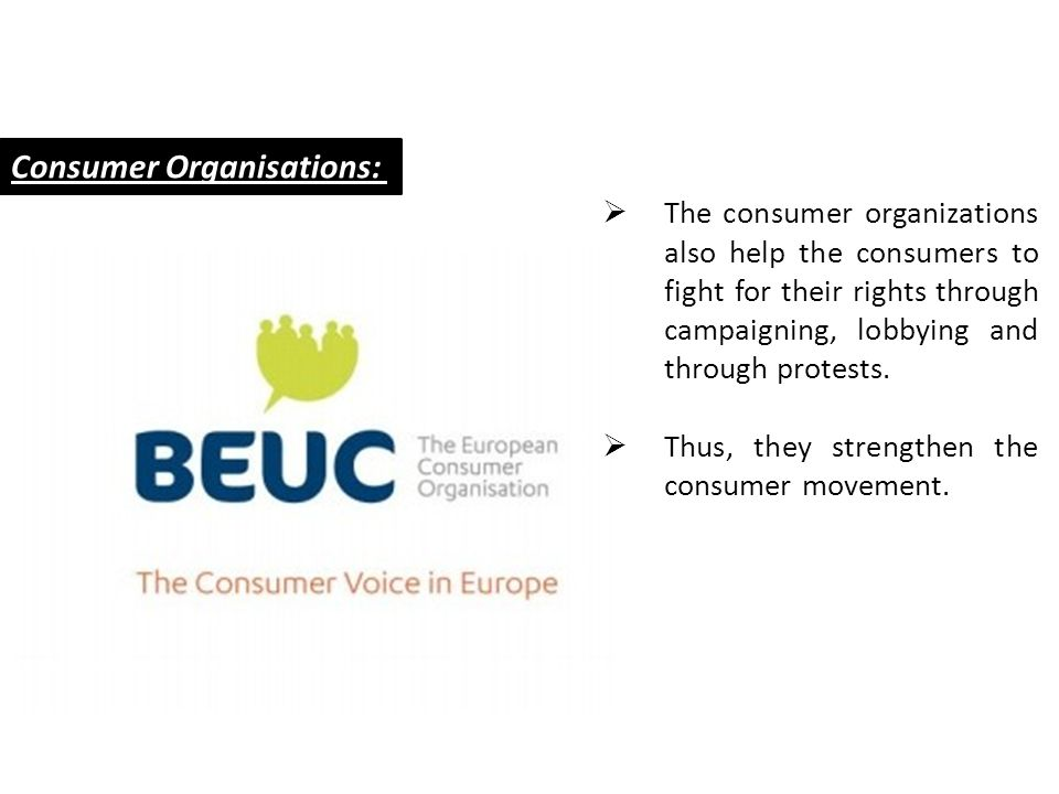 Consumer Organisations: TThe consumer organizations also help the consumers to fight for their rights through campaigning, lobbying and through prot