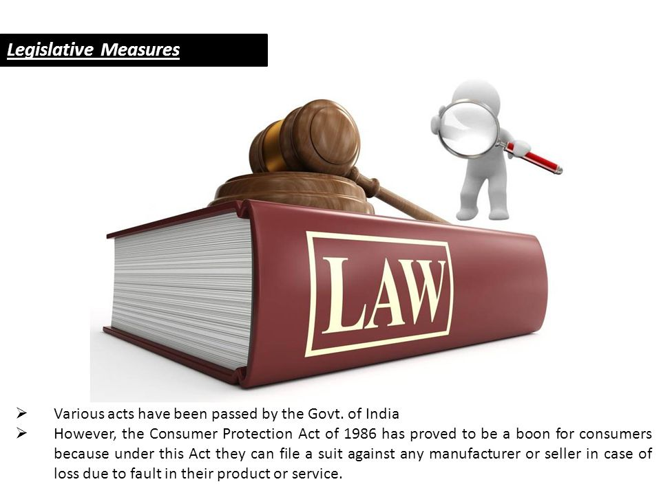 Legislative Measures  Various acts have been passed by the Govt. of India  However, the Consumer Protection Act of 1986 has proved to be a boon for