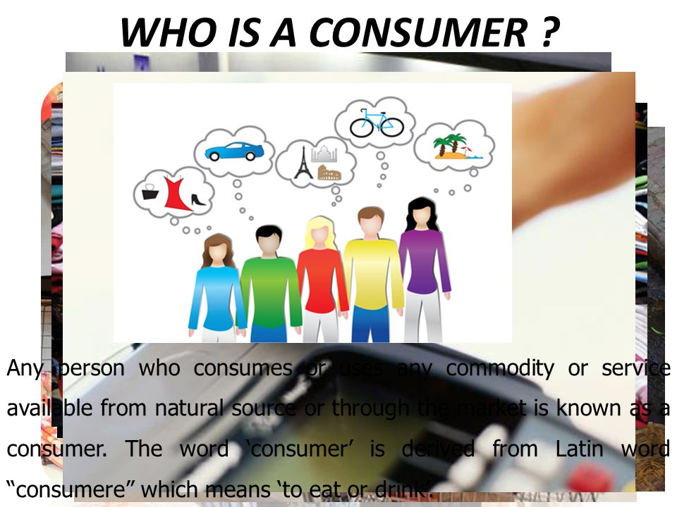 WHO IS A CONSUMER ? Any person who consumes or uses any commodity or service available from natural source or through the market is known as a consume
