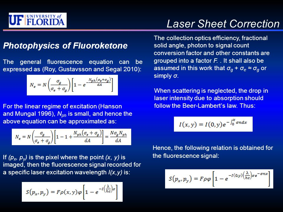 Laser Sheet Correction Photophysics of Fluoroketone The general fluorescence equation can be expressed as (Roy, Gustavsson and Segal 2010): If (p x, p y ) is the pixel where the point (x, y) is imaged, then the fluorescence signal recorded for a specific laser excitation wavelength I(x,y) is: The collection optics efficiency, fractional solid angle, photon to signal count conversion factor and other constants are grouped into a factor F..