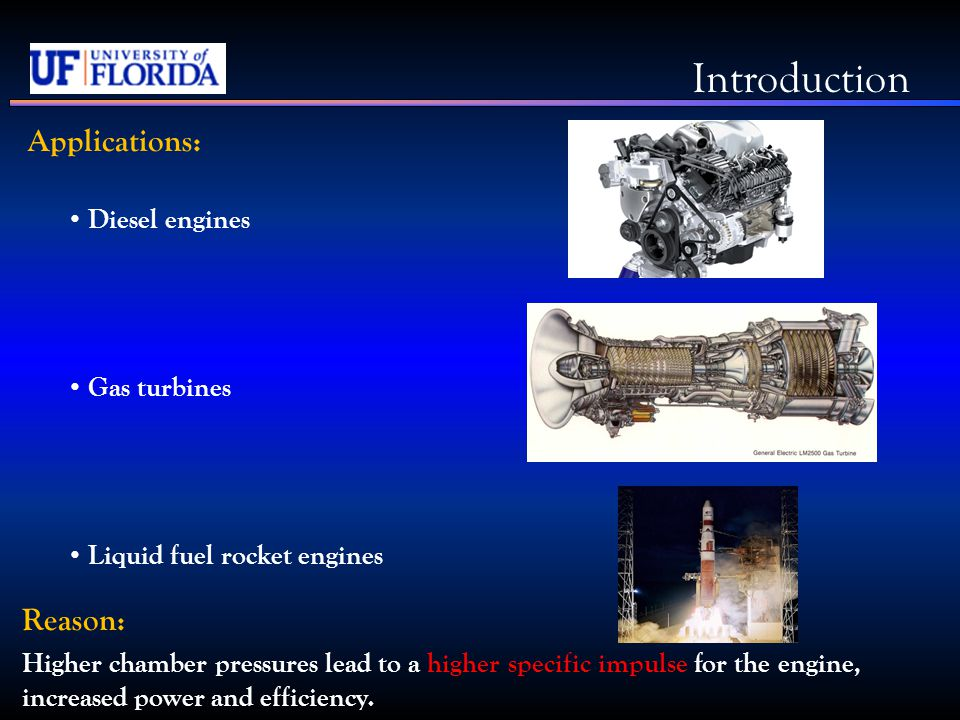 Applications: Diesel engines Gas turbines Liquid fuel rocket engines Reason: Higher chamber pressures lead to a higher specific impulse for the engine, increased power and efficiency.