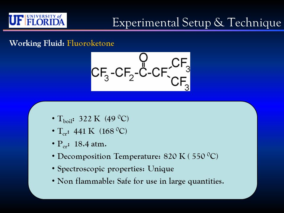 Experimental Setup & Technique Working Fluid: Fluoroketone T boil : 322 K (49 0 C) T cr : 441 K (168 0 C) P cr : 18.4 atm.