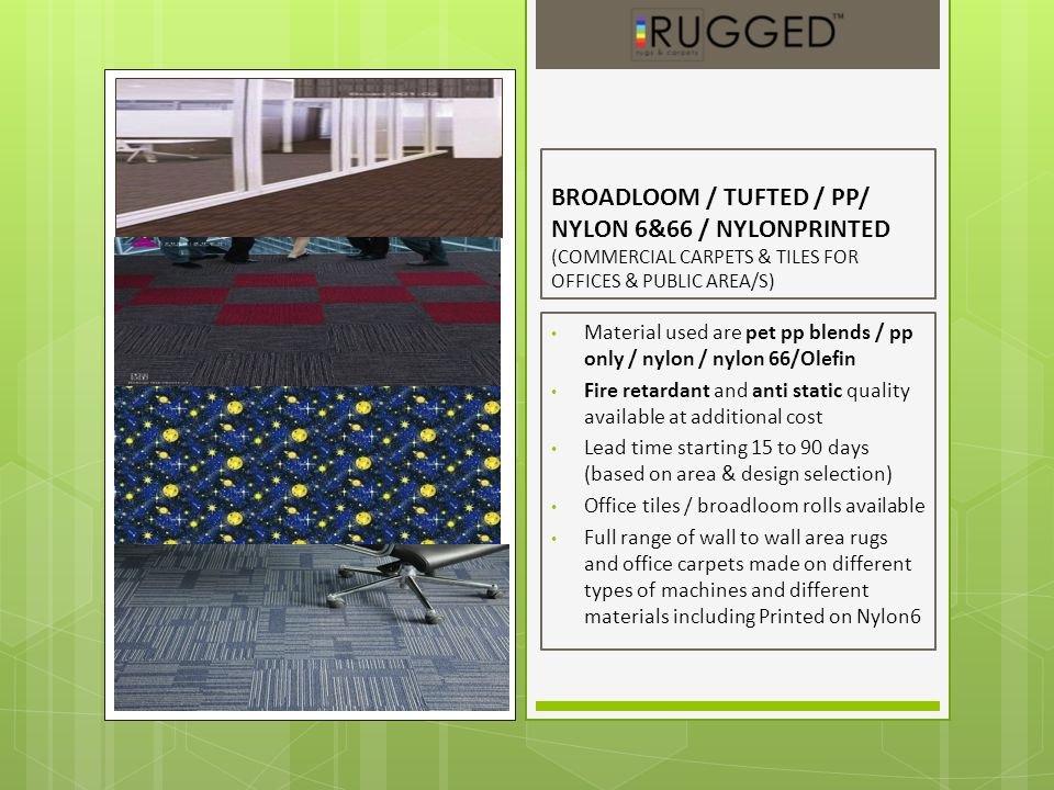 BROADLOOM / TUFTED / PP/ NYLON 6&66 / NYLONPRINTED (COMMERCIAL CARPETS & TILES FOR OFFICES & PUBLIC AREA/S) Material used are pet pp blends / pp only / nylon / nylon 66/Olefin Fire retardant and anti static quality available at additional cost Lead time starting 15 to 90 days (based on area & design selection) Office tiles / broadloom rolls available Full range of wall to wall area rugs and office carpets made on different types of machines and different materials including Printed on Nylon6