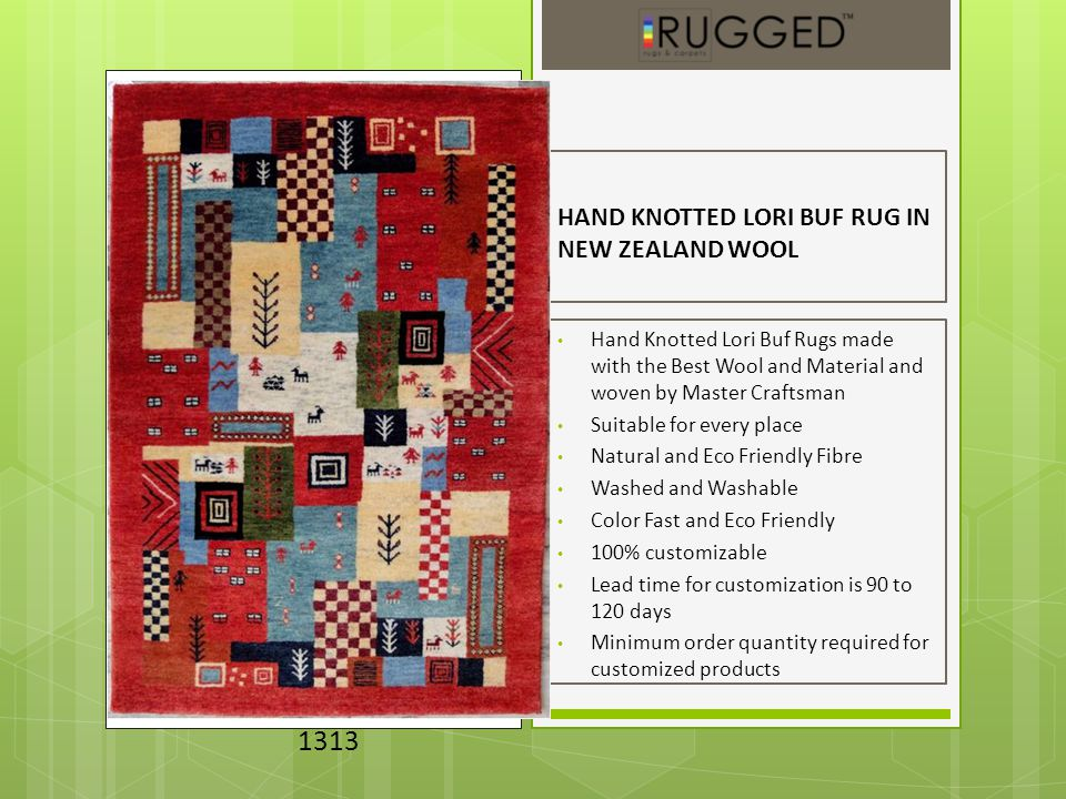 HAND KNOTTED LORI BUF RUG IN NEW ZEALAND WOOL Hand Knotted Lori Buf Rugs made with the Best Wool and Material and woven by Master Craftsman Suitable for every place Natural and Eco Friendly Fibre Washed and Washable Color Fast and Eco Friendly 100% customizable Lead time for customization is 90 to 120 days Minimum order quantity required for customized products