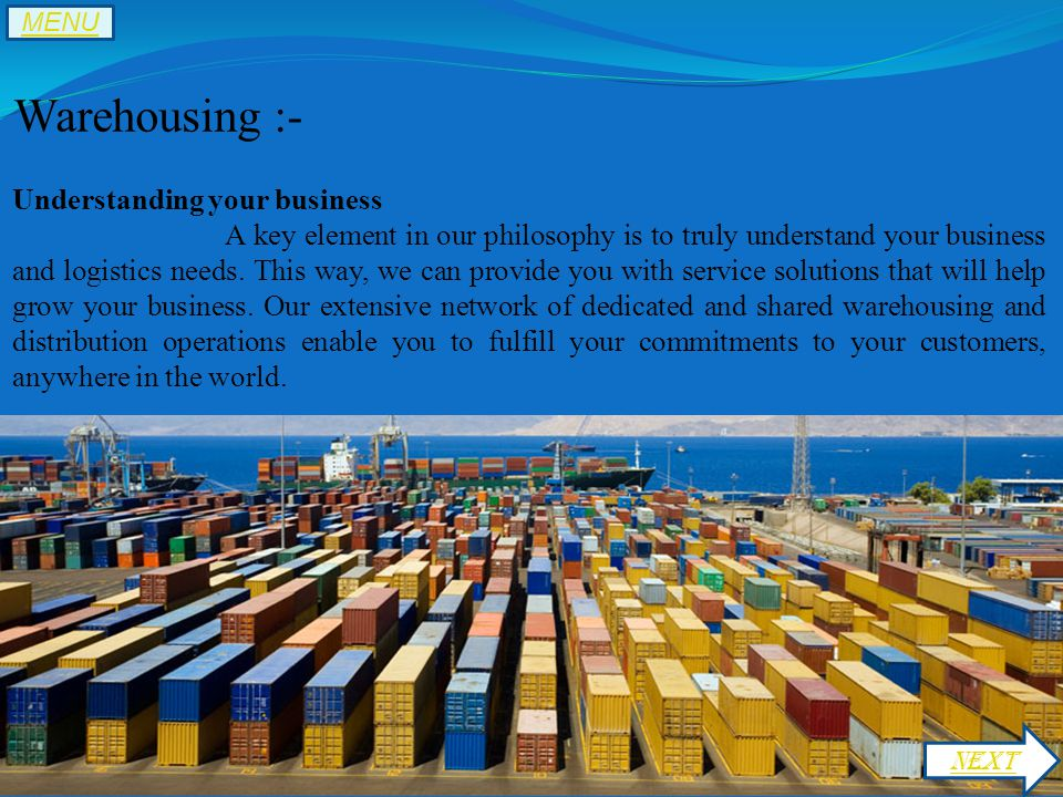 Warehousing :- Understanding your business A key element in our philosophy is to truly understand your business and logistics needs.