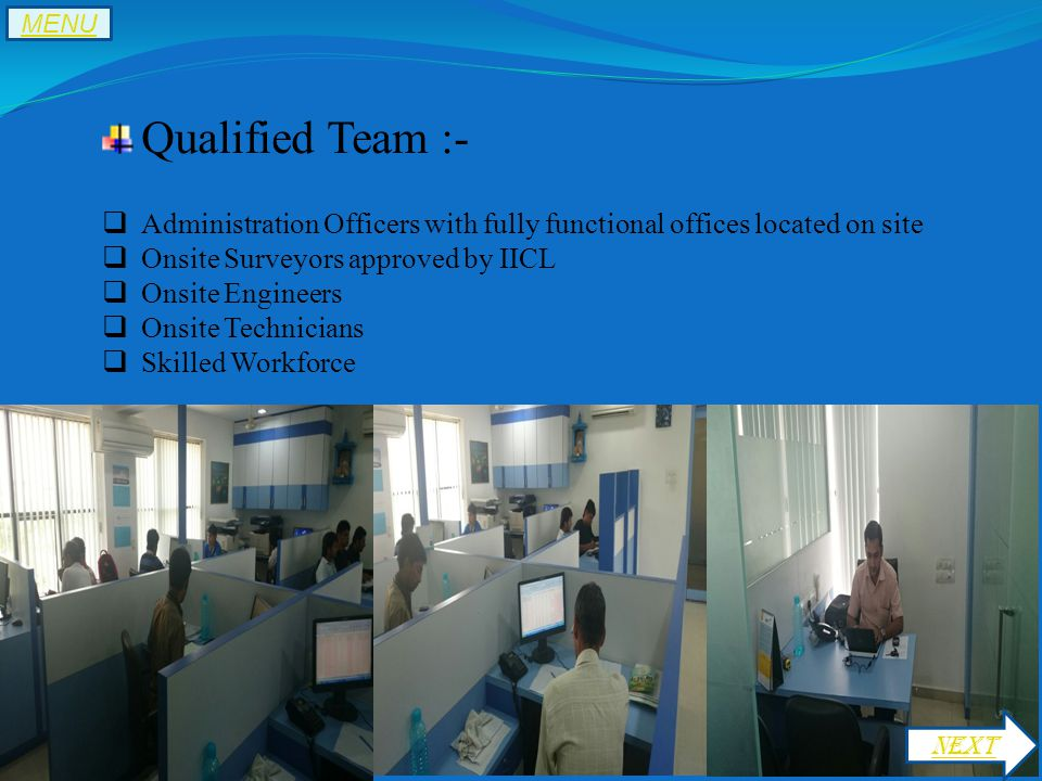Qualified Team :-  Administration Officers with fully functional offices located on site  Onsite Surveyors approved by IICL  Onsite Engineers  Onsite Technicians  Skilled Workforce NEXT MENU