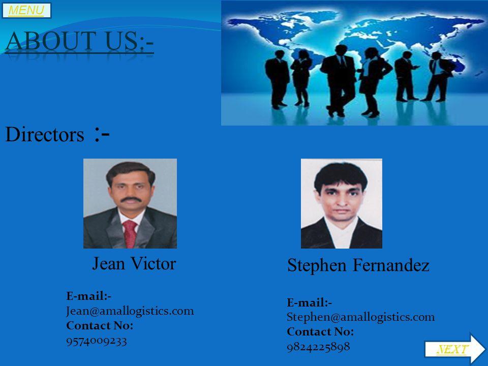 Directors :- Jean Victor E-mail:- Jean@amallogistics.com Contact No: 9574009233 Stephen Fernandez E-mail:- Stephen@amallogistics.com Contact No: 9824225898 NEXT MENU