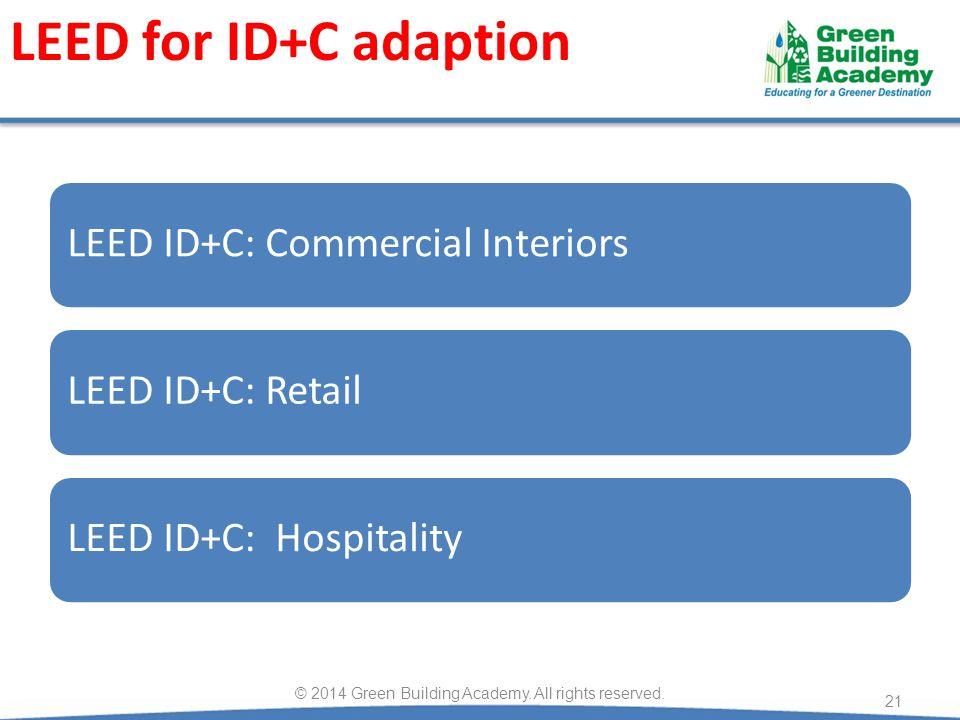 LEED for ID+C adaption LEED ID+C: Commercial InteriorsLEED ID+C: RetailLEED ID+C: Hospitality © 2014 Green Building Academy.