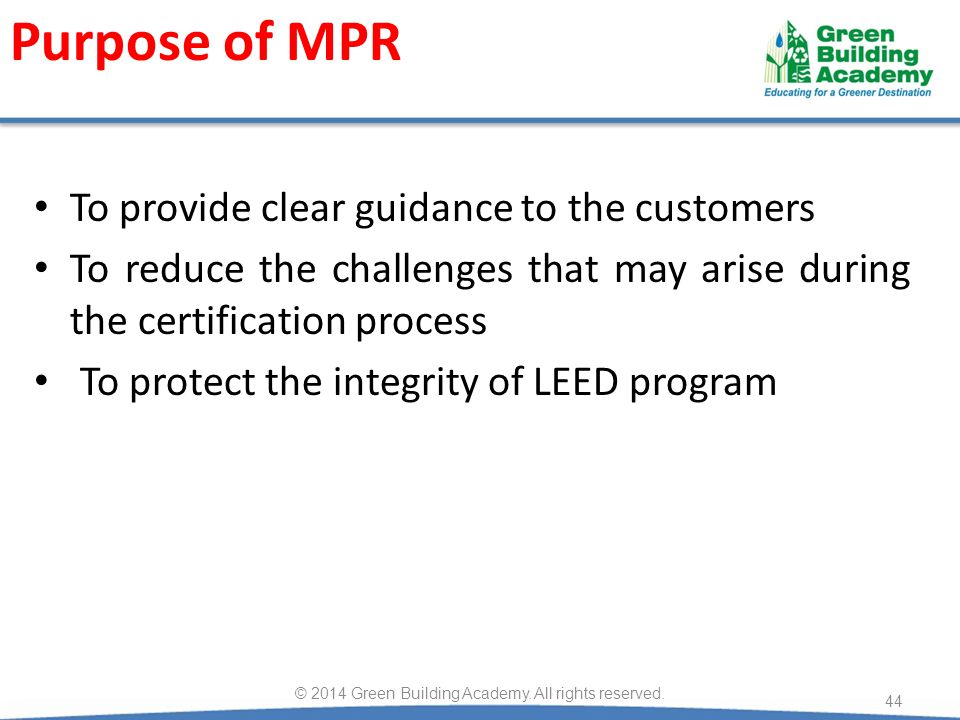Purpose of MPR To provide clear guidance to the customers To reduce the challenges that may arise during the certification process To protect the integrity of LEED program 44 © 2014 Green Building Academy.