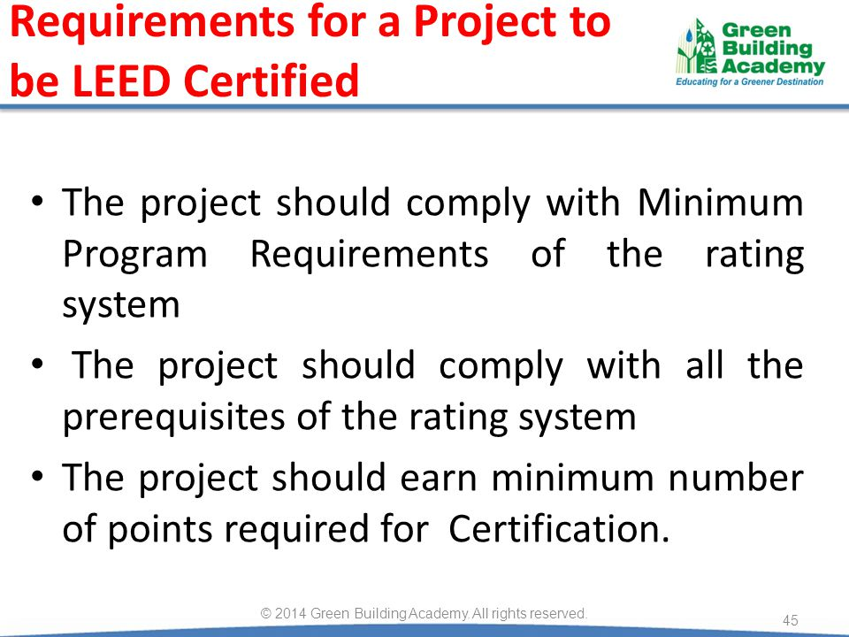 Requirements for a Project to be LEED Certified The project should comply with Minimum Program Requirements of the rating system The project should comply with all the prerequisites of the rating system The project should earn minimum number of points required for Certification.