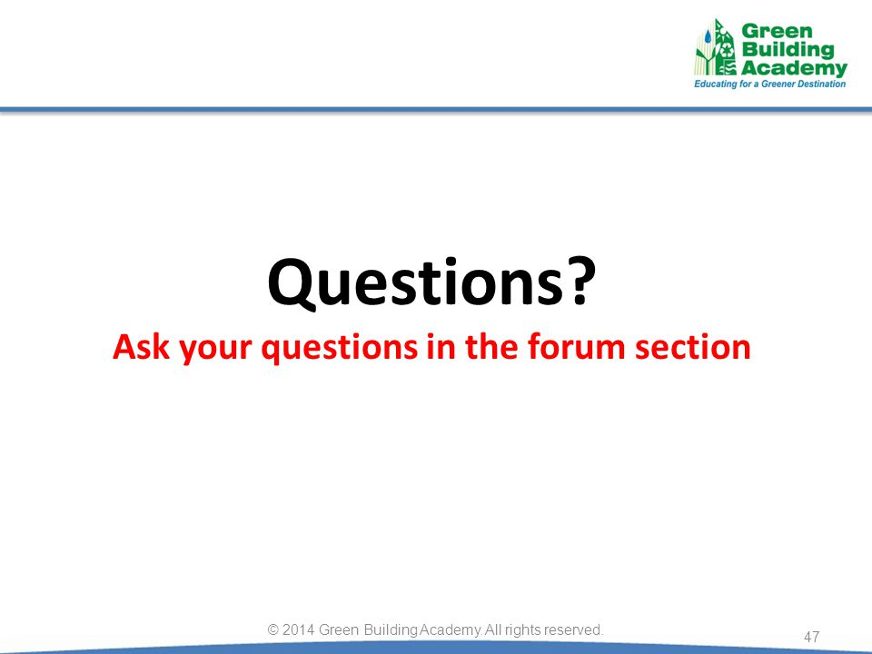 Questions. Ask your questions in the forum section 47 © 2014 Green Building Academy.
