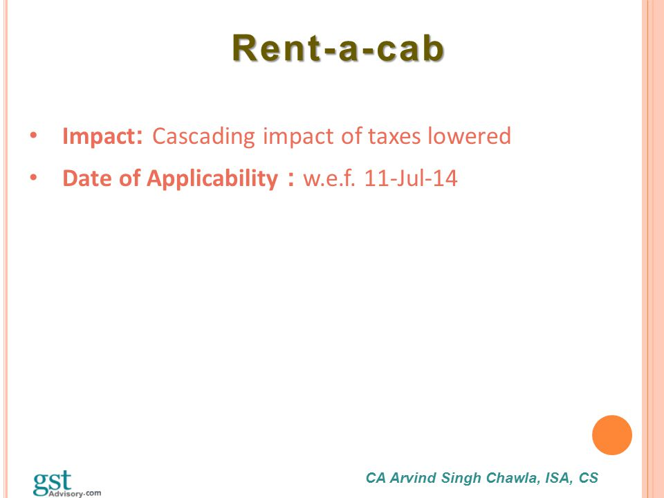 CA Arvind Singh Chawla, ISA, CS Rent-a-cab Rent-a-cab Impact : Cascading impact of taxes lowered Date of Applicability : w.e.f. 11-Jul-14
