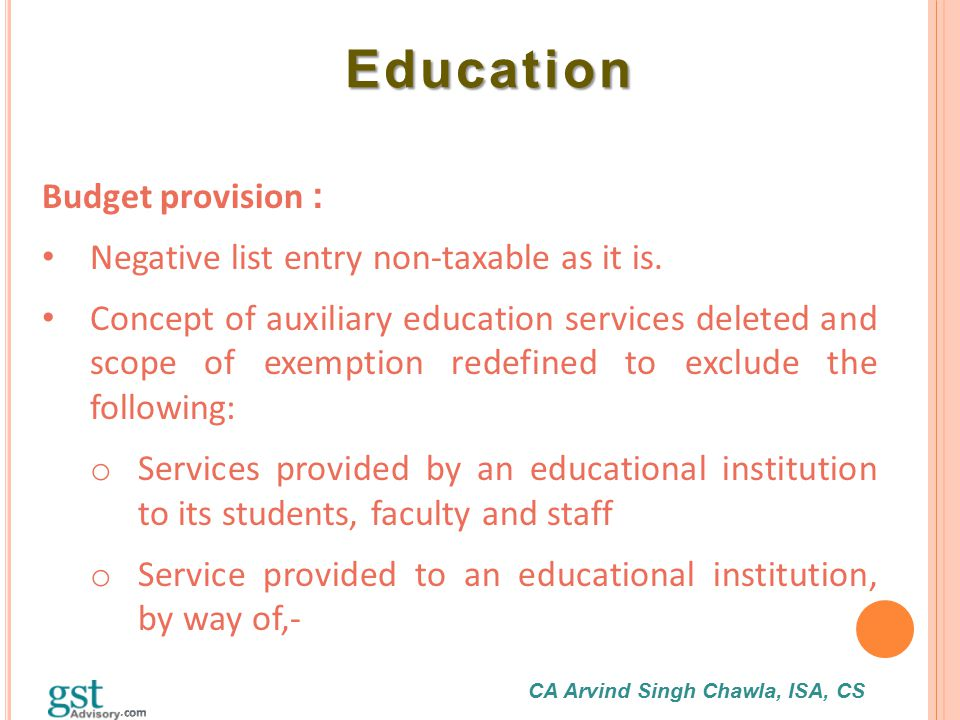 CA Arvind Singh Chawla, ISA, CS Education Education Budget provision : Negative list entry non-taxable as it is. Concept of auxiliary education servic