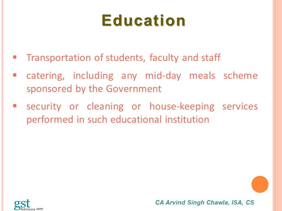 CA Arvind Singh Chawla, ISA, CS Education Education  Transportation of students, faculty and staff  catering, including any mid-day meals scheme spo