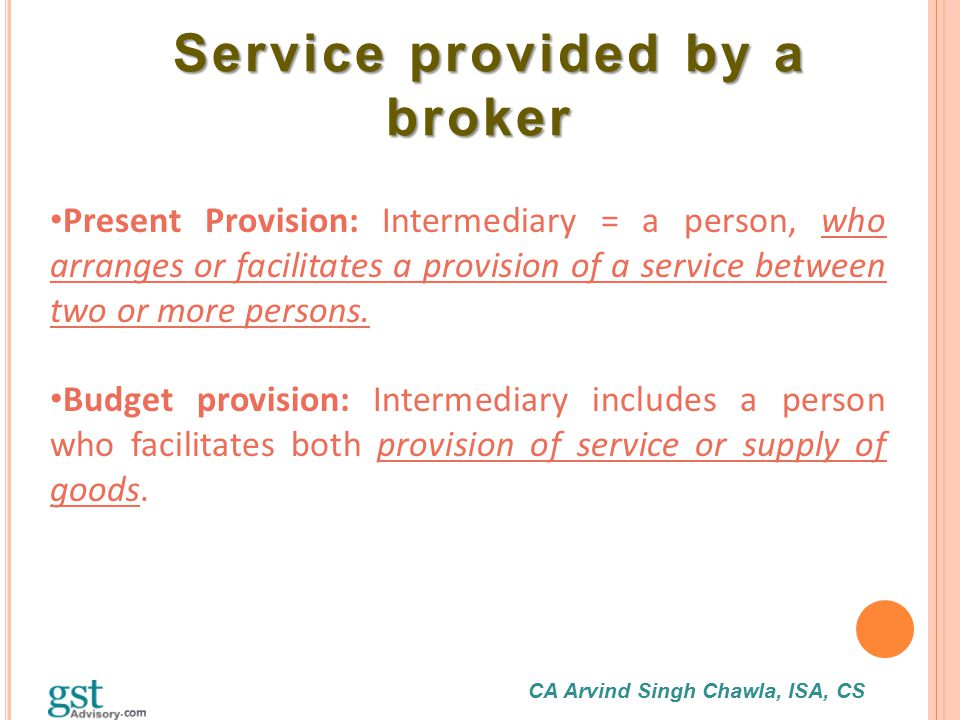 CA Arvind Singh Chawla, ISA, CS Service provided by a broker Service provided by a broker Present Provision: Intermediary = a person, who arranges or